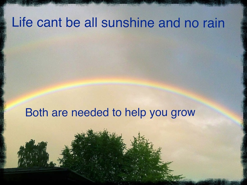 Rainbow, Life cant be all sunshine and no rain Both are needed to help you grow