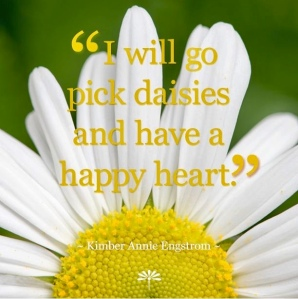 "Picture of a daisy, quote ""I will go pick daisies and have a happy heart"" by Kimber Annie Engstrom"